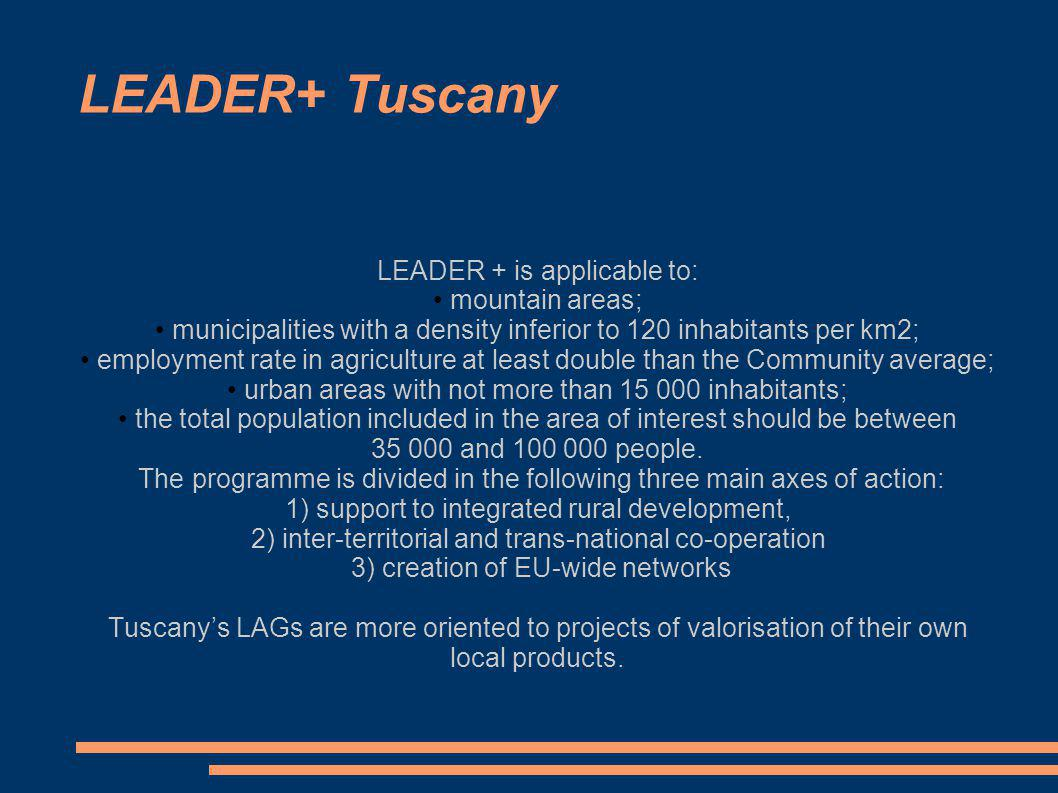 LEADER+ Tuscany LEADER + is applicable to: mountain areas; municipalities with a density inferior to 120 inhabitants per km2; employment rate in agriculture at least double than the Community average; urban areas with not more than 15 000 inhabitants; the total population included in the area of interest should be between 35 000 and 100 000 people.