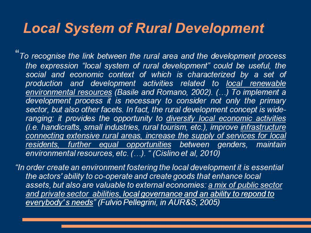 Local System of Rural Development To recognise the link between the rural area and the development process the expression local system of rural development could be useful, the social and economic context of which is characterized by a set of production and development activities related to local renewable environmental resources (Basile and Romano, 2002).