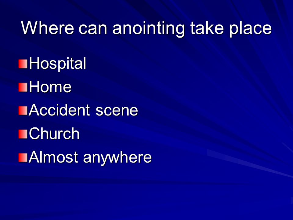 Where can anointing take place HospitalHome Accident scene Church Almost anywhere