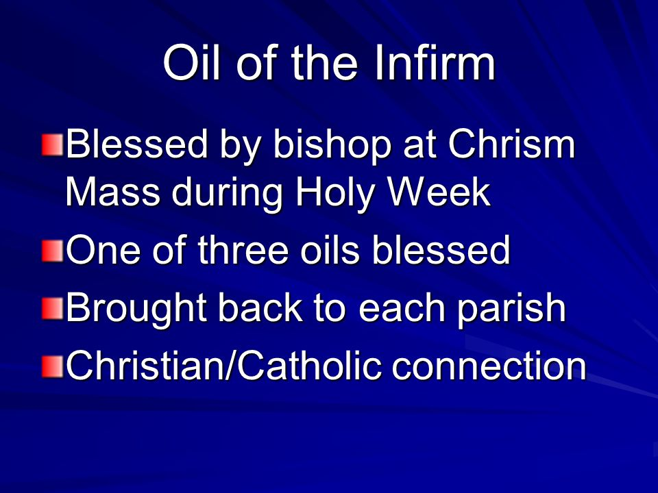 Oil of the Infirm Blessed by bishop at Chrism Mass during Holy Week One of three oils blessed Brought back to each parish Christian/Catholic connection