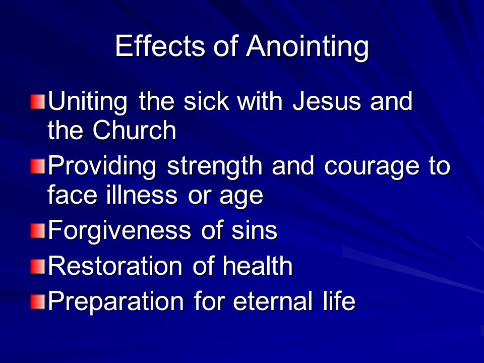 Effects of Anointing Uniting the sick with Jesus and the Church Providing strength and courage to face illness or age Forgiveness of sins Restoration of health Preparation for eternal life