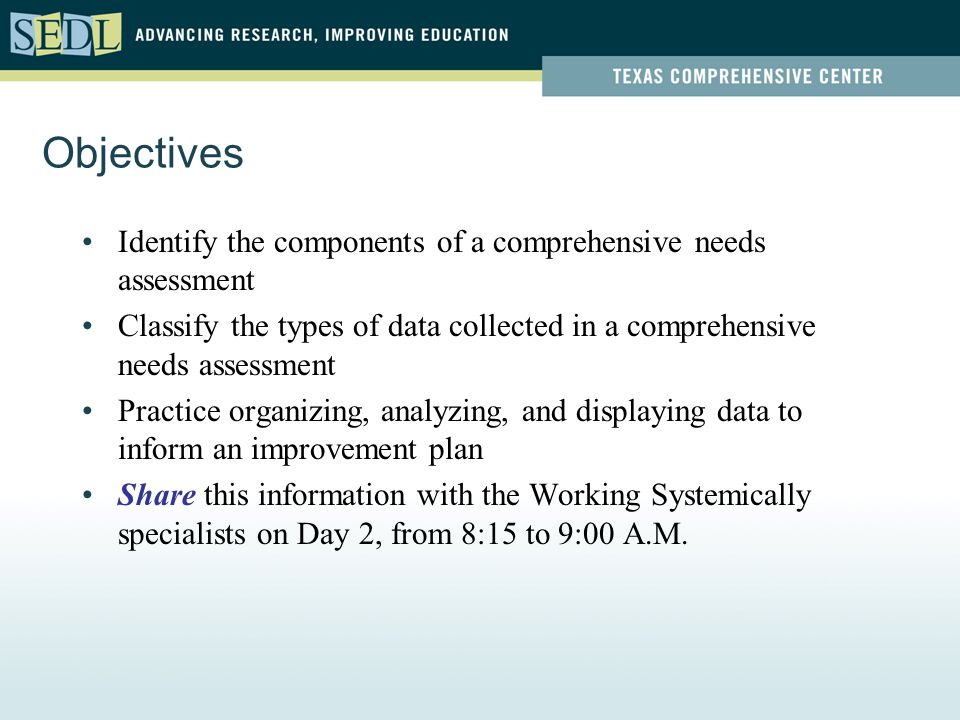 Objectives Identify the components of a comprehensive needs assessment Classify the types of data collected in a comprehensive needs assessment Practice organizing, analyzing, and displaying data to inform an improvement plan Share this information with the Working Systemically specialists on Day 2, from 8:15 to 9:00 A.M.