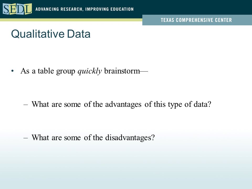 Qualitative Data As a table group quickly brainstorm— –What are some of the advantages of this type of data.