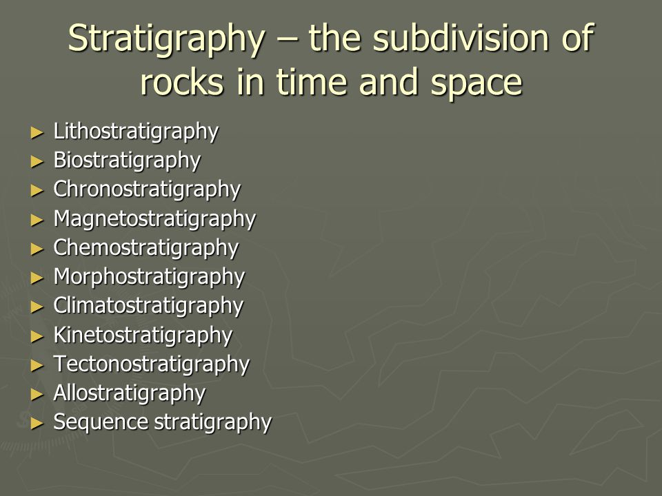 Stratigraphy – the subdivision of rocks in time and space ► Lithostratigraphy ► Biostratigraphy ► Chronostratigraphy ► Magnetostratigraphy ► Chemostra