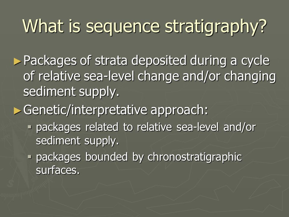What is sequence stratigraphy? ► Packages of strata deposited during a cycle of relative sea-level change and/or changing sediment supply. ► Genetic/i