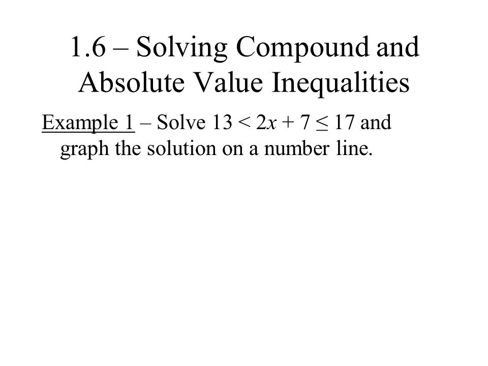 1.6 – Solving Compound and Absolute Value Inequalities Example 1 – Solve 13 < 2x + 7 ≤ 17 and graph the solution on a number line.