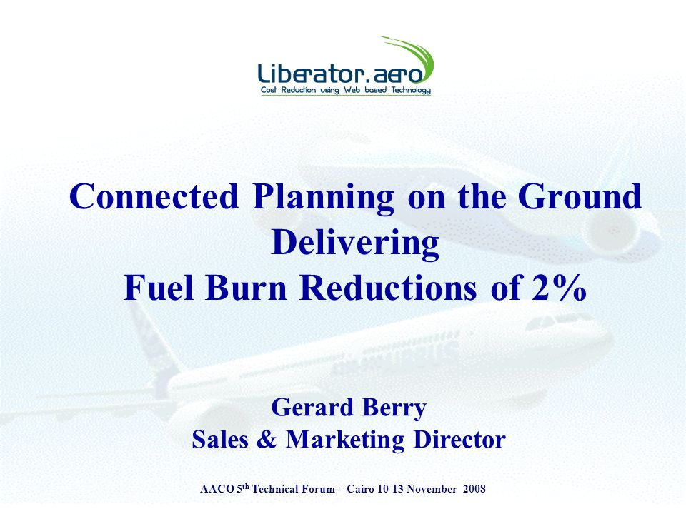 AACO 5 th Technical Forum – Cairo 10-13 November 2008 Connected Planning on the Ground Delivering Fuel Burn Reductions of 2% Gerard Berry Sales & Marketing Director