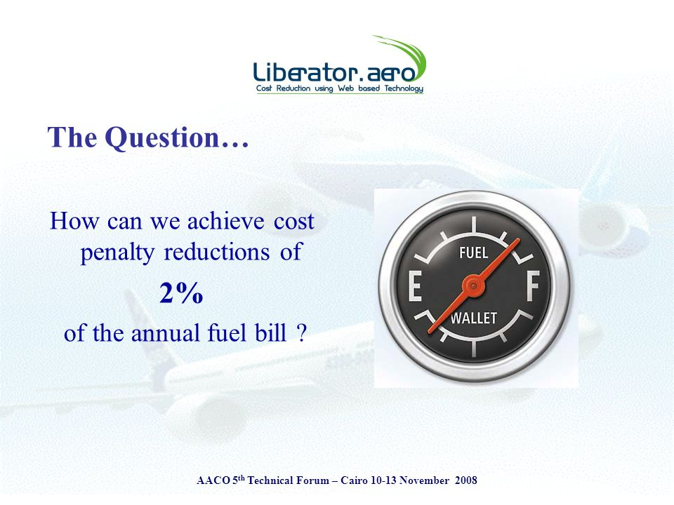 AACO 5 th Technical Forum – Cairo 10-13 November 2008 The Question… How can we achieve cost penalty reductions of 2% of the annual fuel bill ?