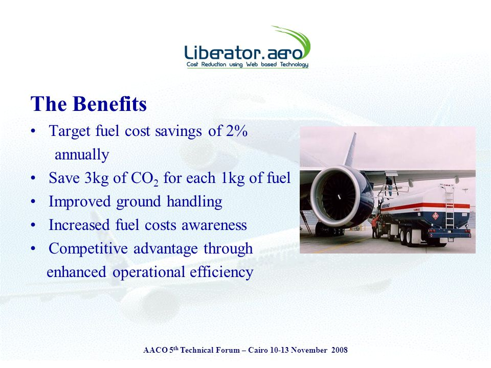 AACO 5 th Technical Forum – Cairo 10-13 November 2008 The Benefits Target fuel cost savings of 2% annually Save 3kg of CO 2 for each 1kg of fuel Improved ground handling Increased fuel costs awareness Competitive advantage through enhanced operational efficiency