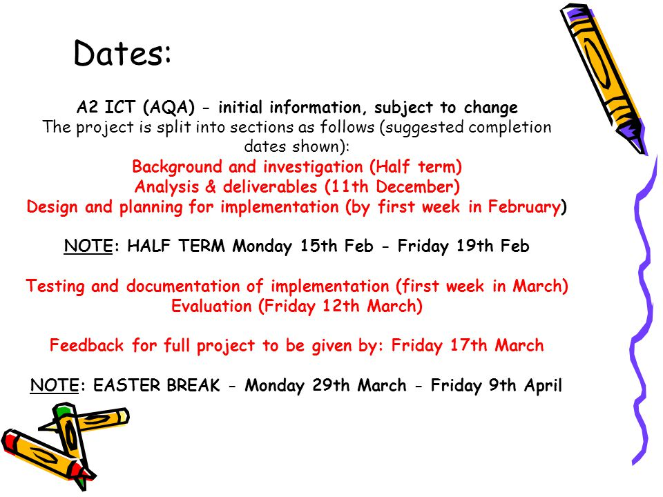 A2 ICT (AQA) - initial information, subject to change The project is split into sections as follows (suggested completion dates shown): Background and investigation (Half term) Analysis & deliverables (11th December) Design and planning for implementation (by first week in February) NOTE: HALF TERM Monday 15th Feb - Friday 19th Feb Testing and documentation of implementation (first week in March) Evaluation (Friday 12th March) Feedback for full project to be given by: Friday 17th March NOTE: EASTER BREAK - Monday 29th March - Friday 9th April Dates: