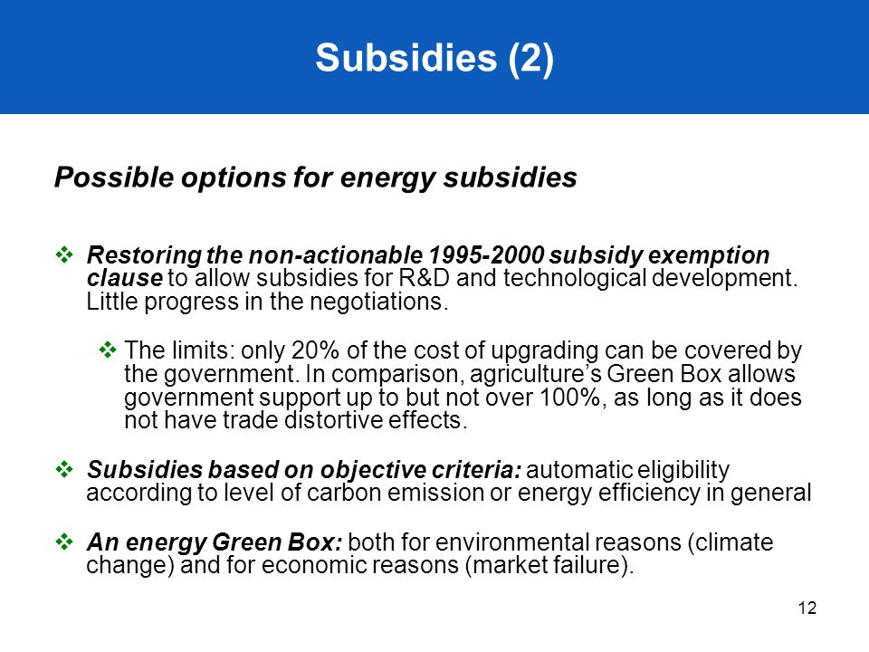 12 Subsidies (2) Possible options for energy subsidies  Restoring the non-actionable 1995-2000 subsidy exemption clause to allow subsidies for R&D an