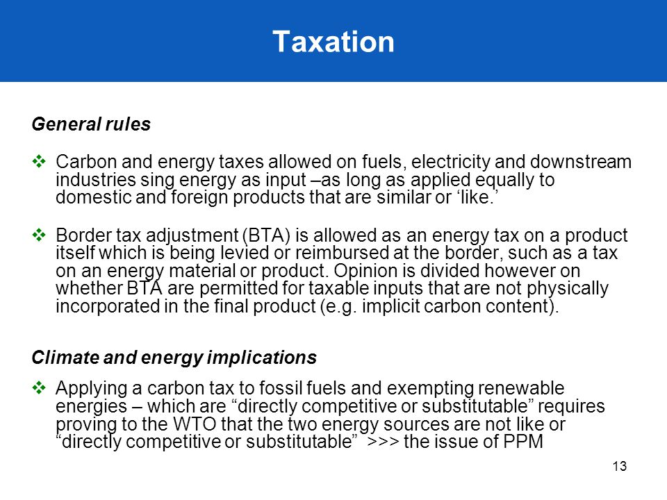 13 Taxation General rules  Carbon and energy taxes allowed on fuels, electricity and downstream industries sing energy as input –as long as applied e