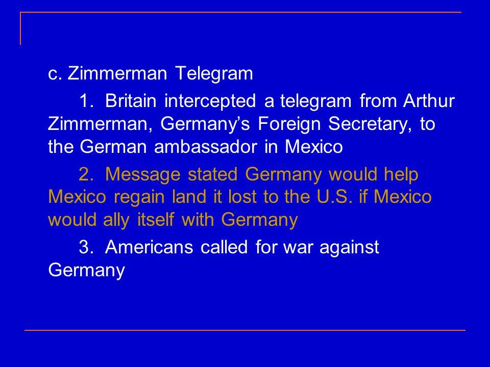 c. Zimmerman Telegram 1. Britain intercepted a telegram from Arthur Zimmerman, Germany's Foreign Secretary, to the German ambassador in Mexico 2. Mess