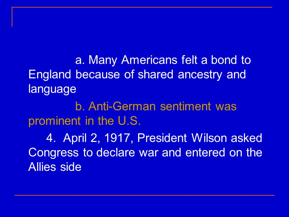 a. Many Americans felt a bond to England because of shared ancestry and language b. Anti-German sentiment was prominent in the U.S. 4. April 2, 1917,