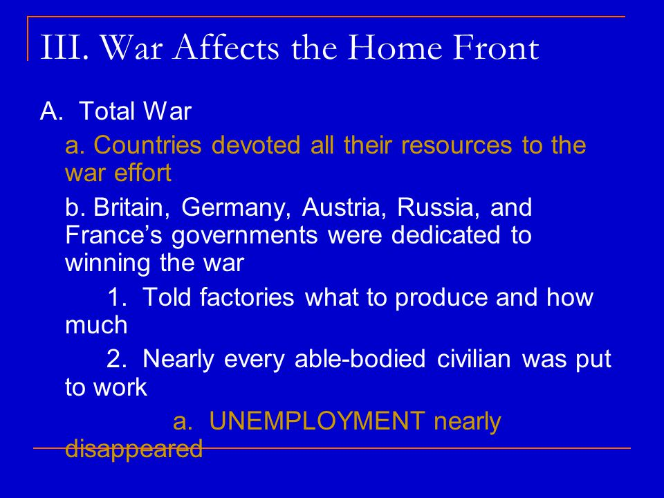 III. War Affects the Home Front A. Total War a. Countries devoted all their resources to the war effort b. Britain, Germany, Austria, Russia, and Fran