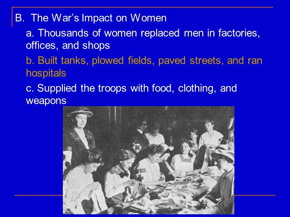 B. The War's Impact on Women a. Thousands of women replaced men in factories, offices, and shops b. Built tanks, plowed fields, paved streets, and ran