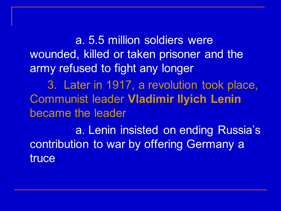 a. 5.5 million soldiers were wounded, killed or taken prisoner and the army refused to fight any longer 3. Later in 1917, a revolution took place, Com