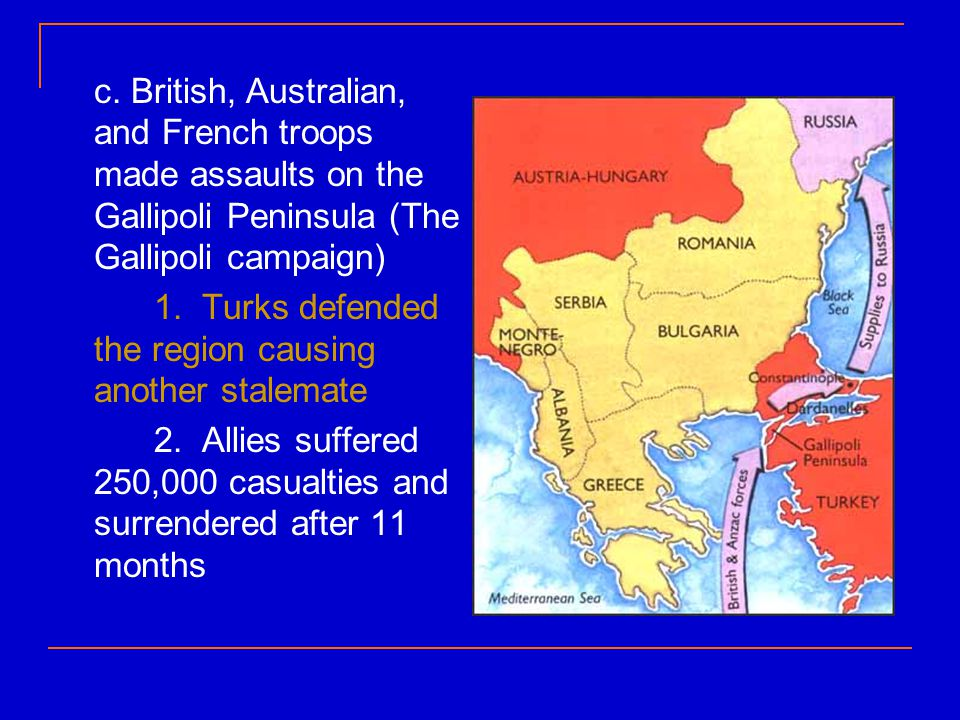 c. British, Australian, and French troops made assaults on the Gallipoli Peninsula (The Gallipoli campaign) 1. Turks defended the region causing anoth