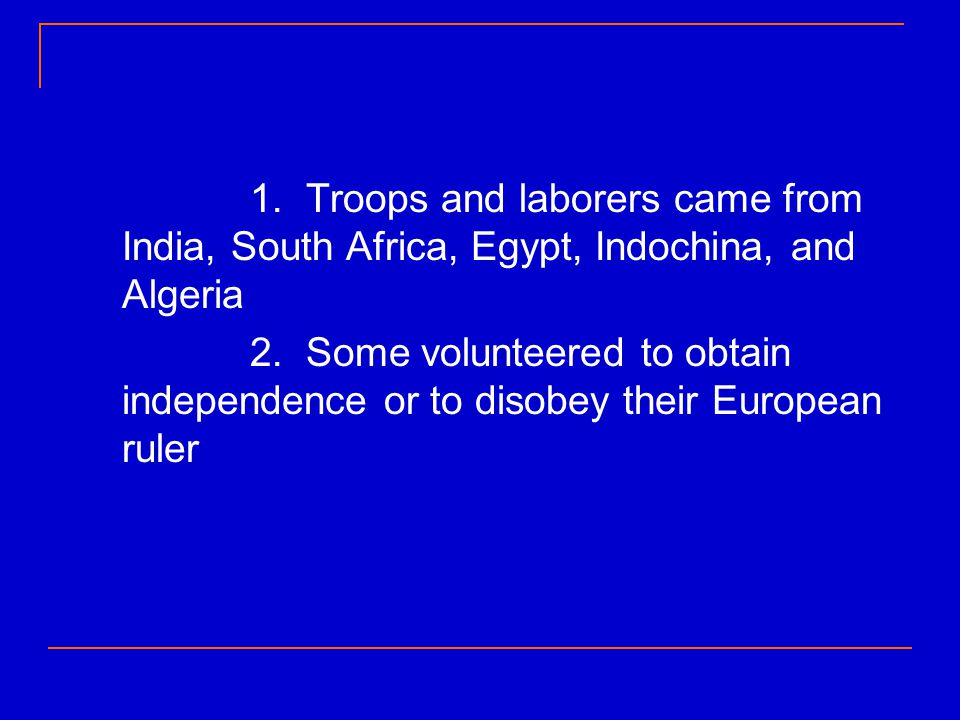 1. Troops and laborers came from India, South Africa, Egypt, Indochina, and Algeria 2. Some volunteered to obtain independence or to disobey their Eur