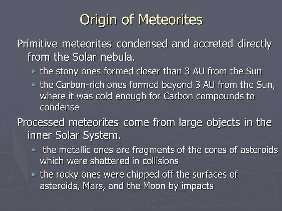 Origin of Meteorites Primitive meteorites condensed and accreted directly from the Solar nebula. the stony ones formed closer than 3 AU from the Sunth