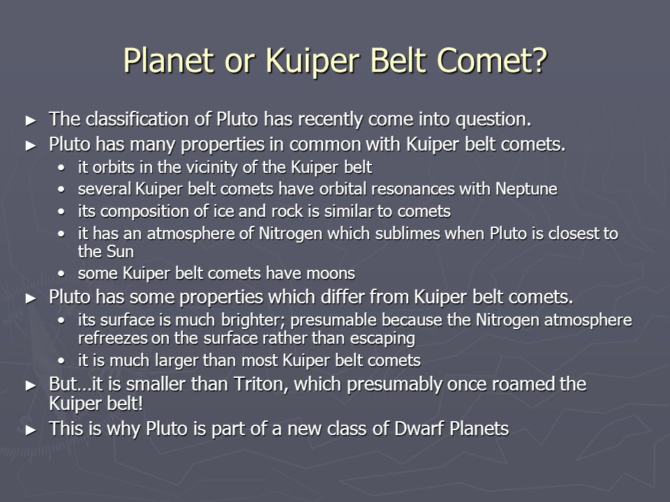 Planet or Kuiper Belt Comet? ► The classification of Pluto has recently come into question. ► Pluto has many properties in common with Kuiper belt com
