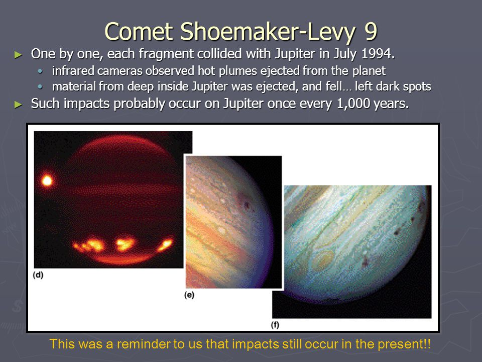 Comet Shoemaker-Levy 9 ► One by one, each fragment collided with Jupiter in July 1994. infrared cameras observed hot plumes ejected from the planetinf
