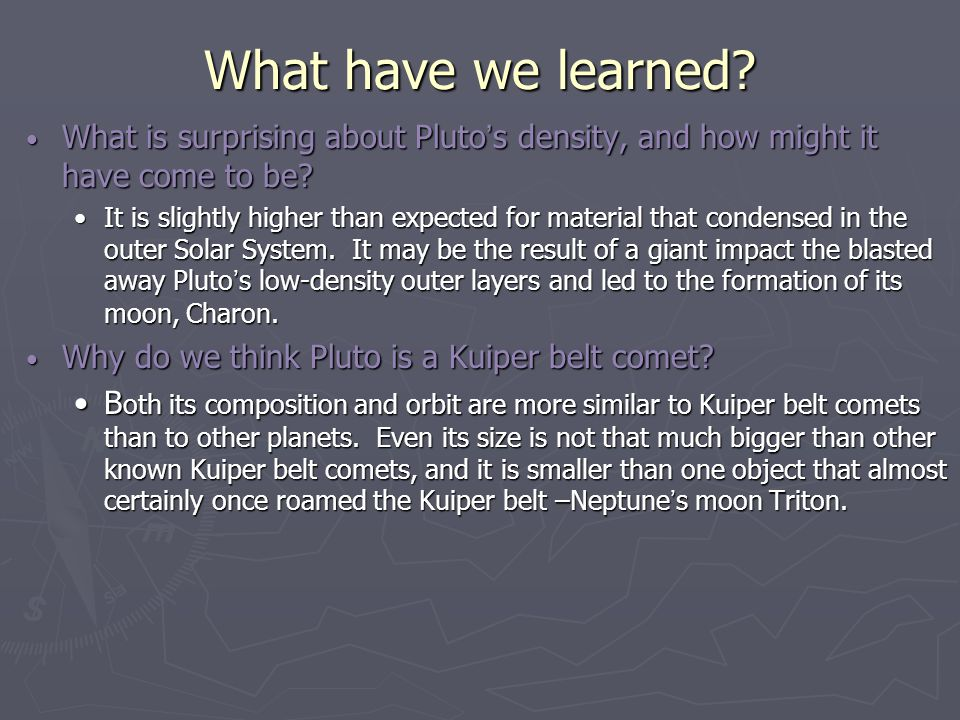What have we learned? What is surprising about Pluto ' s density, and how might it have come to be? What is surprising about Pluto ' s density, and ho