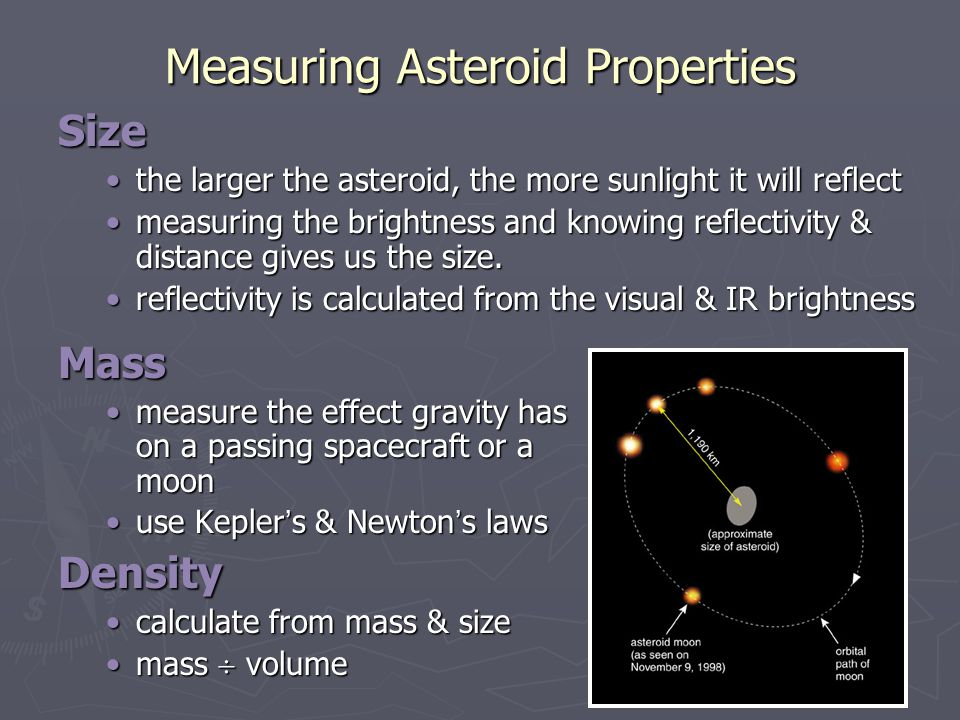 Measuring Asteroid Properties Size the larger the asteroid, the more sunlight it will reflectthe larger the asteroid, the more sunlight it will reflec