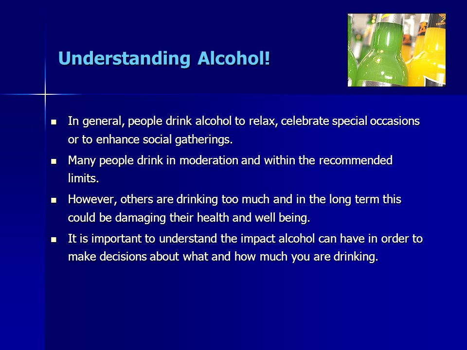 Understanding Alcohol! In general, people drink alcohol to relax, celebrate special occasions or to enhance social gatherings. In general, people drin