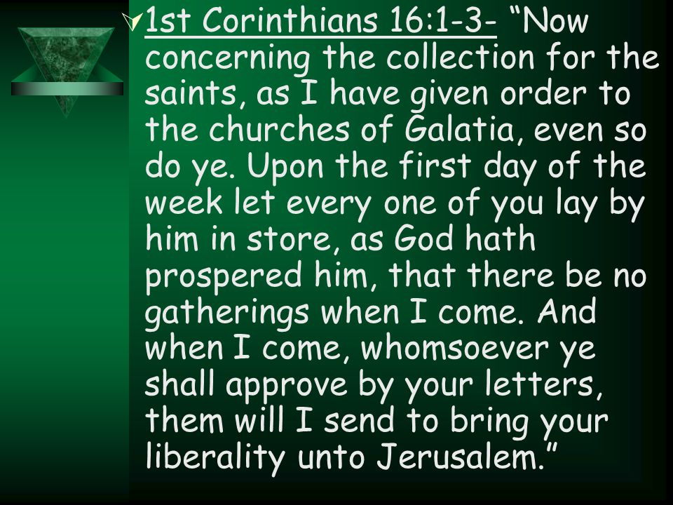 " 1st Corinthians 16:1-3- ""Now concerning the collection for the saints, as I have given order to the churches of Galatia, even so do ye. Upon the fir"