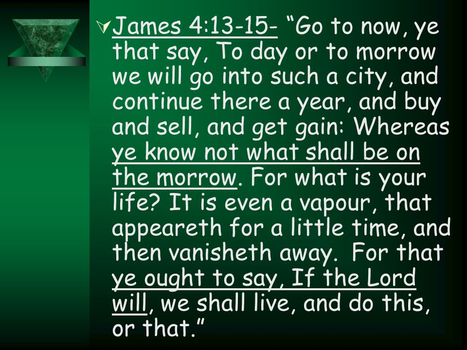 " James 4:13-15- ""Go to now, ye that say, To day or to morrow we will go into such a city, and continue there a year, and buy and sell, and get gain:"