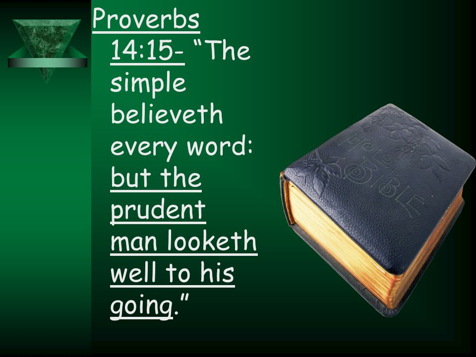 "Proverbs 14:15- ""The simple believeth every word: but the prudent man looketh well to his going."""