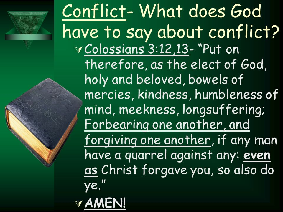 "Conflict- What does God have to say about conflict?  Colossians 3:12,13- ""Put on therefore, as the elect of God, holy and beloved, bowels of mercies,"