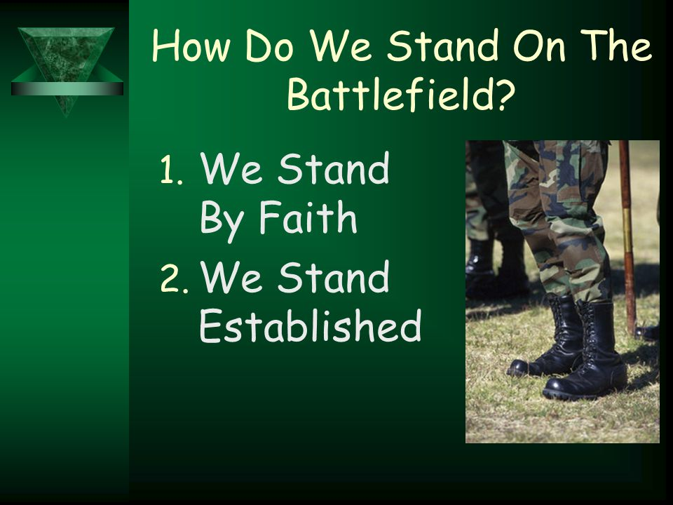 How Do We Stand On The Battlefield? 1. We Stand By Faith 2. We Stand Established
