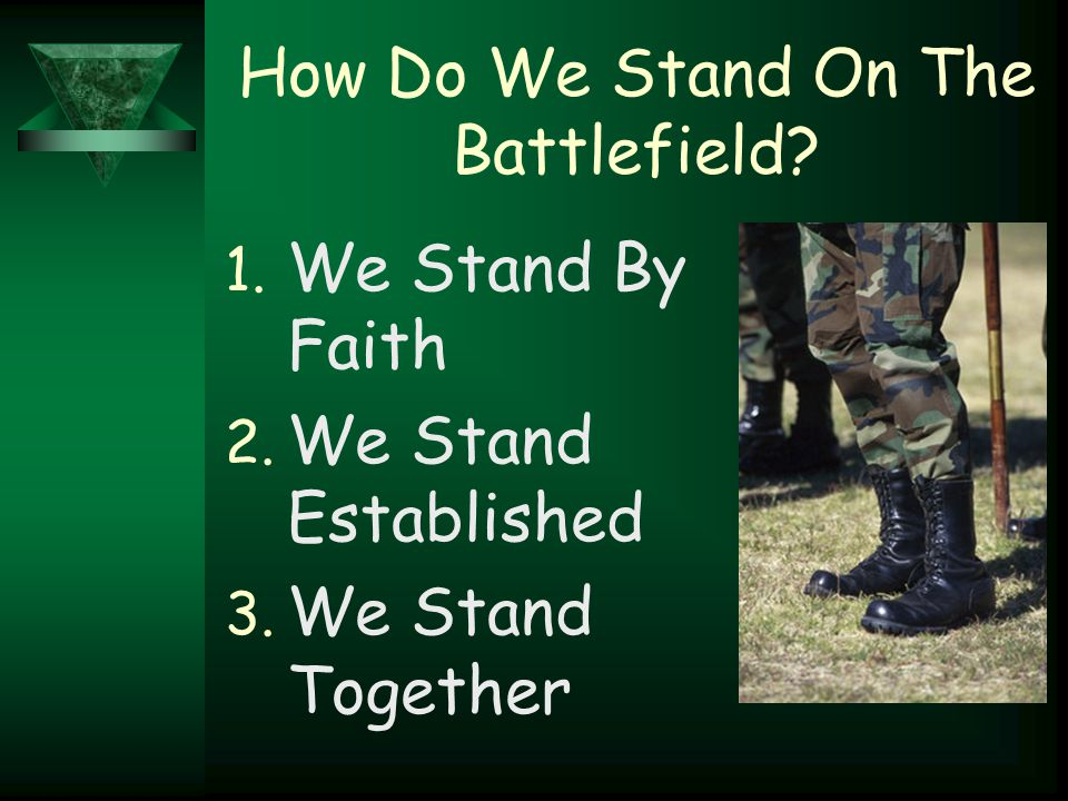 How Do We Stand On The Battlefield? 1. We Stand By Faith 2. We Stand Established 3. We Stand Together