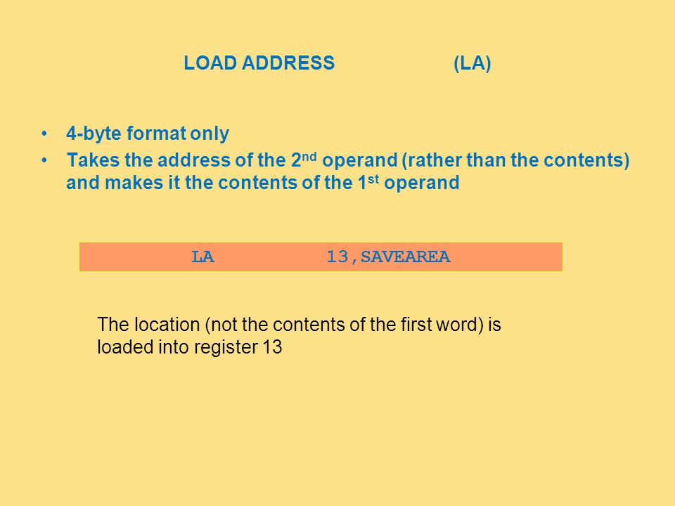 LOAD ADDRESS(LA) 4-byte format only Takes the address of the 2 nd operand (rather than the contents) and makes it the contents of the 1 st operand LA13,SAVEAREA The location (not the contents of the first word) is loaded into register 13