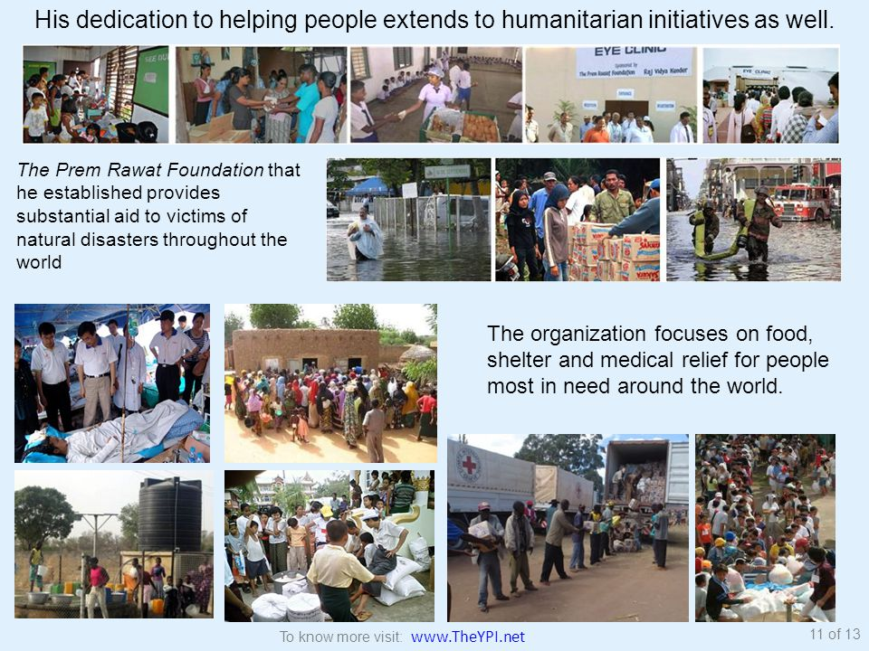 The Prem Rawat Foundation that he established provides substantial aid to victims of natural disasters throughout the world His dedication to helping people extends to humanitarian initiatives as well.
