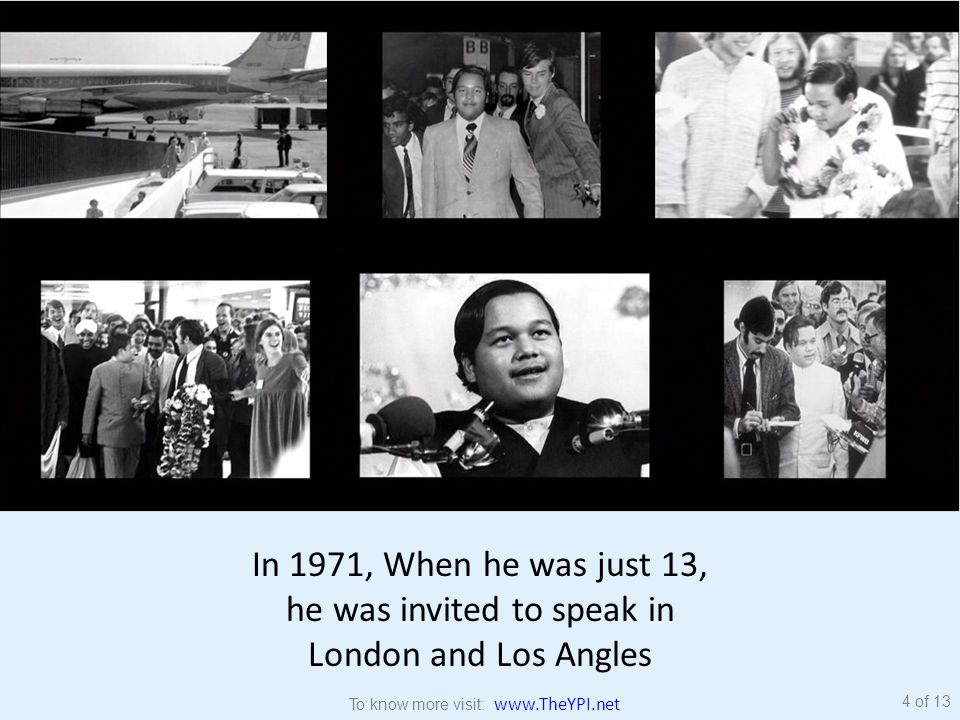 In 1971, When he was just 13, he was invited to speak in London and Los Angles 4 of 13 To know more visit: www.TheYPI.net