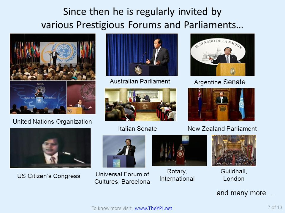 Since then he is regularly invited by various Prestigious Forums and Parliaments… United Nations Organization Australian Parliament Argentine Senate New Zealand ParliamentItalian Senate US Citizen's Congress Universal Forum of Cultures, Barcelona Guildhall, London Rotary, International and many more … 7 of 13 To know more visit: www.TheYPI.net