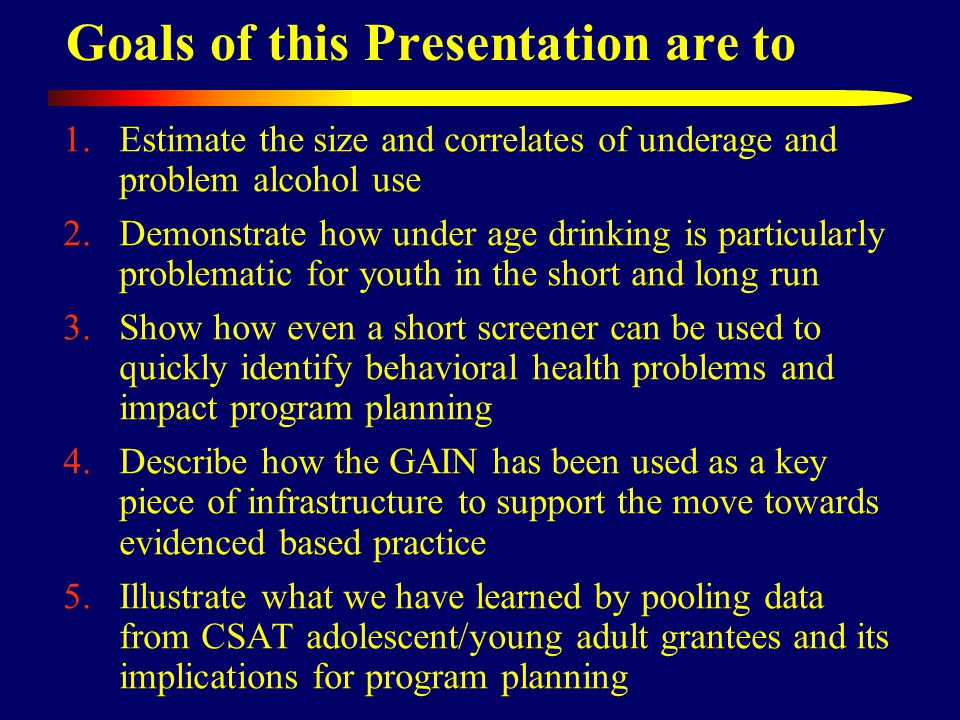 1.Estimate the size and correlates of underage and problem alcohol use 2.Demonstrate how under age drinking is particularly problematic for youth in t