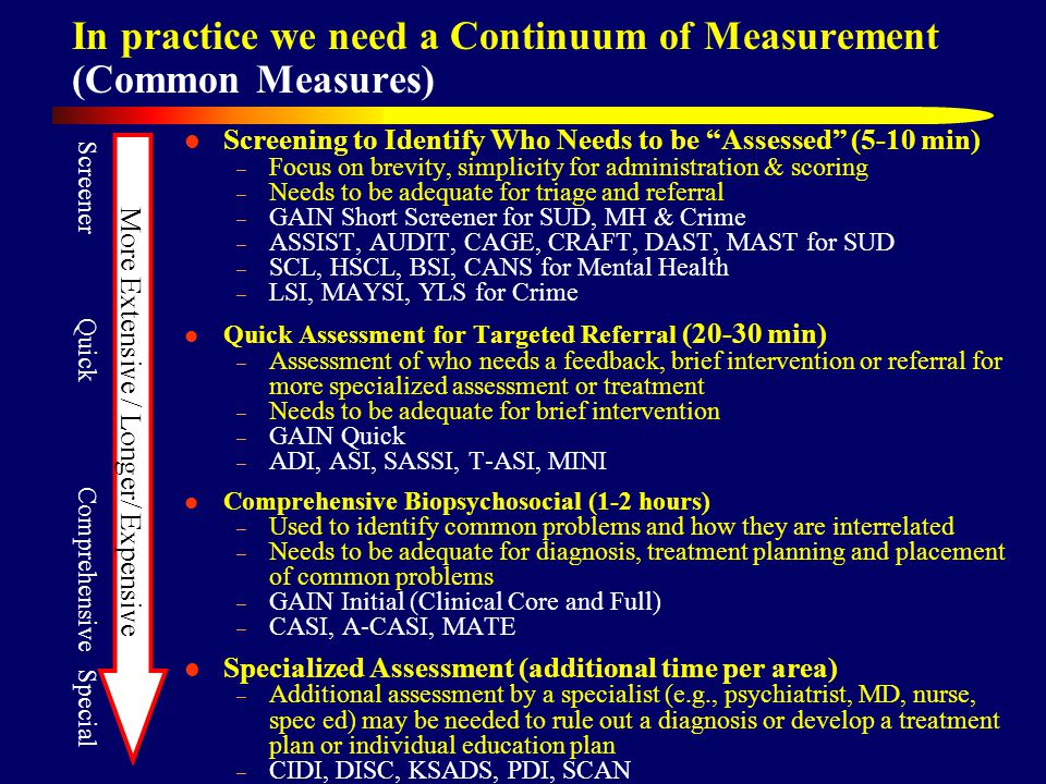 In practice we need a Continuum of Measurement (Common Measures) Screening to Identify Who Needs to be Assessed (5-10 min) – Focus on brevity, simplicity for administration & scoring – Needs to be adequate for triage and referral – GAIN Short Screener for SUD, MH & Crime – ASSIST, AUDIT, CAGE, CRAFT, DAST, MAST for SUD – SCL, HSCL, BSI, CANS for Mental Health – LSI, MAYSI, YLS for Crime Quick Assessment for Targeted Referral (20-30 min) – Assessment of who needs a feedback, brief intervention or referral for more specialized assessment or treatment – Needs to be adequate for brief intervention – GAIN Quick – ADI, ASI, SASSI, T-ASI, MINI Comprehensive Biopsychosocial (1-2 hours) – Used to identify common problems and how they are interrelated – Needs to be adequate for diagnosis, treatment planning and placement of common problems – GAIN Initial (Clinical Core and Full) – CASI, A-CASI, MATE Specialized Assessment (additional time per area) – Additional assessment by a specialist (e.g., psychiatrist, MD, nurse, spec ed) may be needed to rule out a diagnosis or develop a treatment plan or individual education plan – CIDI, DISC, KSADS, PDI, SCAN Screener Quick Comprehensive Special More Extensive / Longer/ Expensive