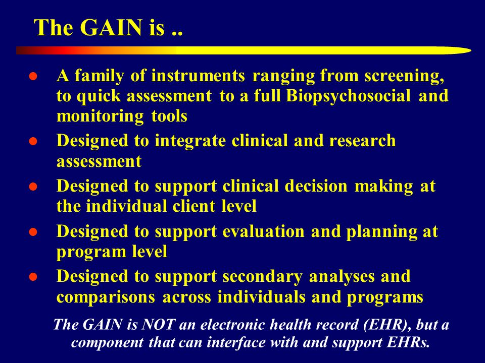 The GAIN is.. A family of instruments ranging from screening, to quick assessment to a full Biopsychosocial and monitoring tools Designed to integrate