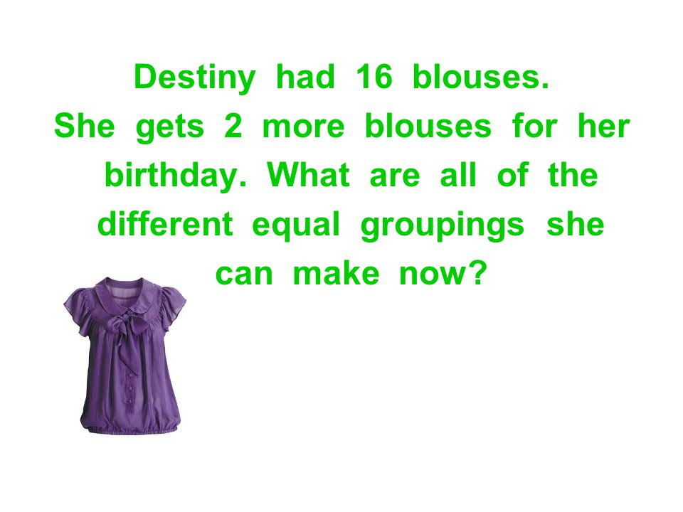 Destiny had 16 blouses. She gets 2 more blouses for her birthday. What are all of the different equal groupings she can make now?
