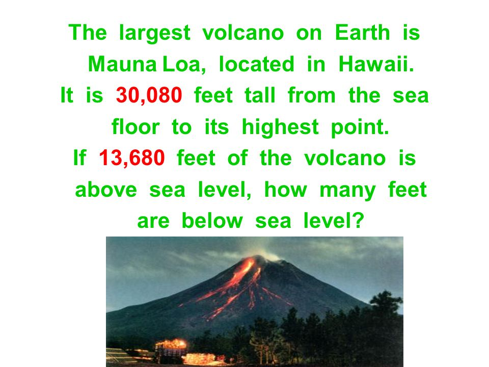 The largest volcano on Earth is Mauna Loa, located in Hawaii. It is 30,080 feet tall from the sea floor to its highest point. If 13,680 feet of the vo