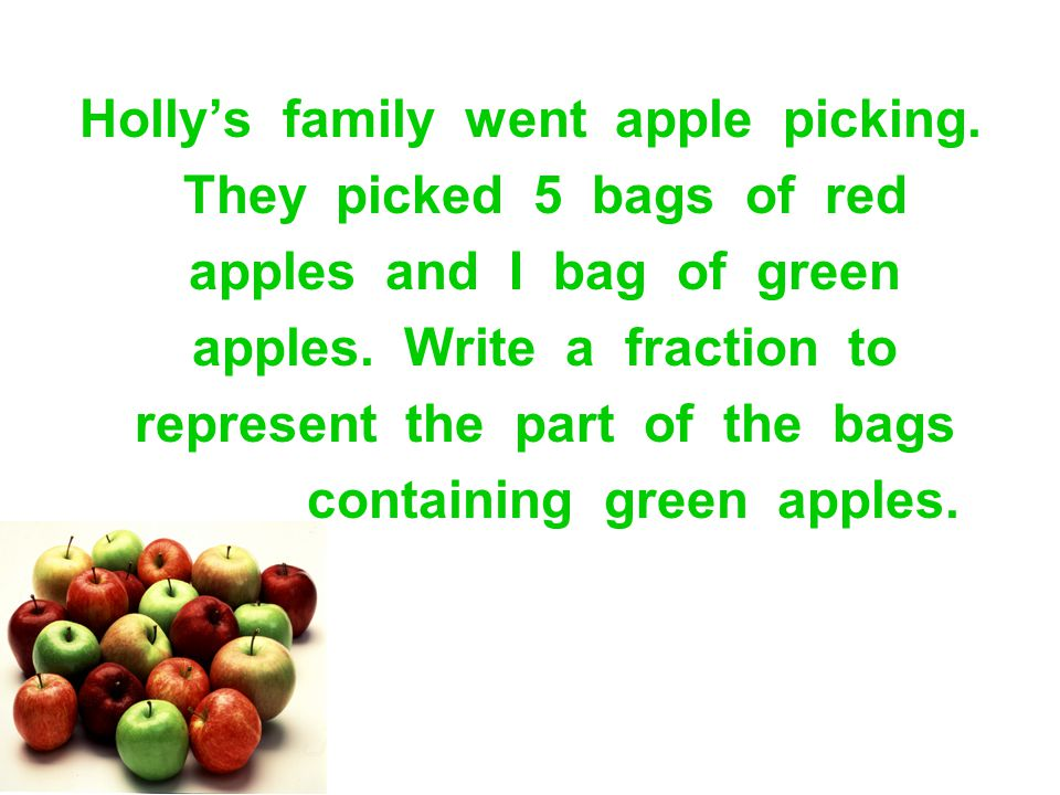Holly's family went apple picking. They picked 5 bags of red apples and I bag of green apples. Write a fraction to represent the part of the bags cont