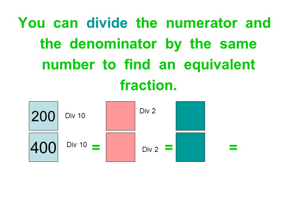 You can divide the numerator and the denominator by the same number to find an equivalent fraction. = = = 200 400 Div 10 Div 2