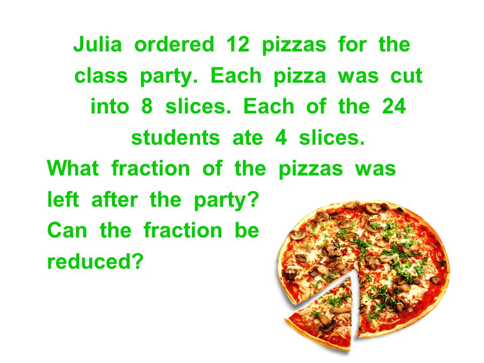 Julia ordered 12 pizzas for the class party. Each pizza was cut into 8 slices. Each of the 24 students ate 4 slices. What fraction of the pizzas was l
