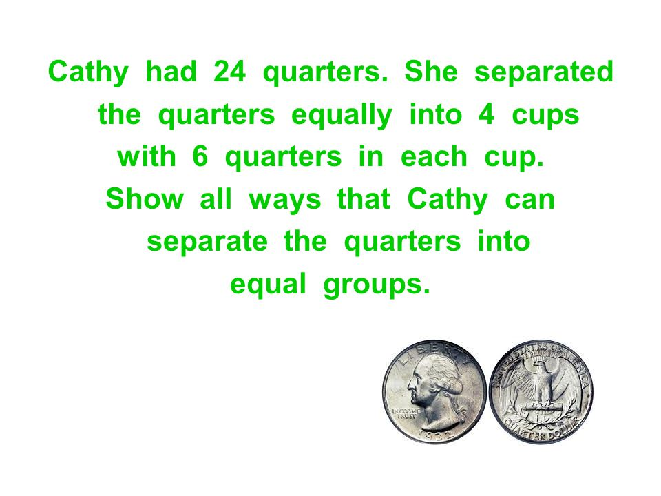 Cathy had 24 quarters. She separated the quarters equally into 4 cups with 6 quarters in each cup. Show all ways that Cathy can separate the quarters
