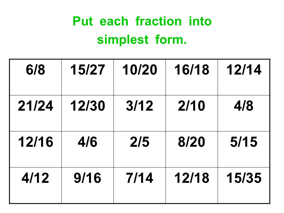 Put each fraction into simplest form. 6/815/2710/2016/1812/14 21/2412/303/122/104/8 12/164/62/58/205/15 4/129/167/1412/1815/35