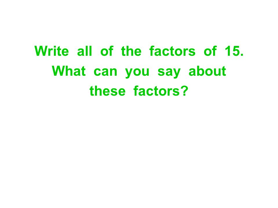 Write all of the factors of 15. What can you say about these factors?